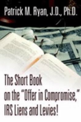 Short Book On The Offer In Compromise, Irs Liens And Levies!