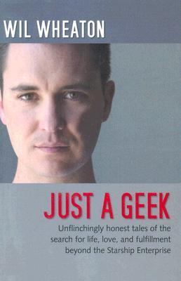 Just A Geek Unflinchingly Honest Tales of the Search for Life, Love, and Fulfillment Beyond the Starship Enterprise