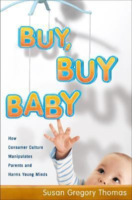 Buy, Buy Baby How Consumer Culture Manipulates Parents and Harms Young Minds