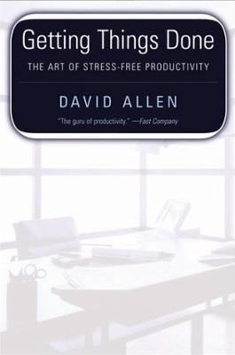 Getting Things Done Staying Stress Free & Productive in a World of Too Much to Do