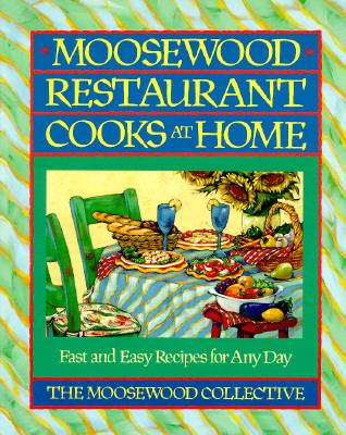Moosewood Restaurant Cooks at Home Fast and Easy Recipes for Any Day