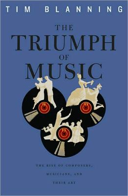 The Triumph of Music: The Rise of Composers, Musicians and Their Art
