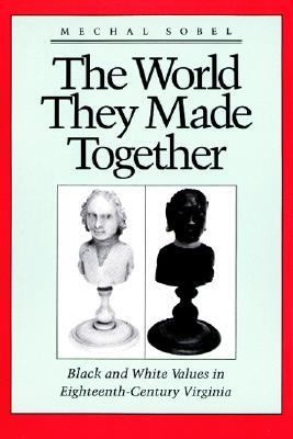 World They Made Together Black and White Values in Eighteenth-Century Virginia
