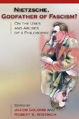 Nietzsche, Godfather of Fascism? On the Uses and Abuses of a Philosophy