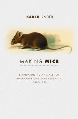 Making Mice Standardizing Animals for American Biomedical Research, 1900-1955