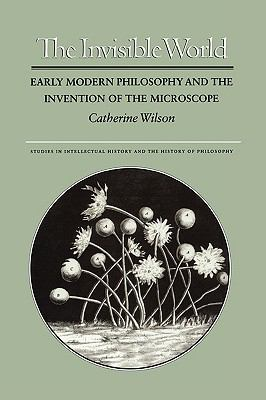 Invisible World Early Modern Philosophy and the Invention of the Microscope