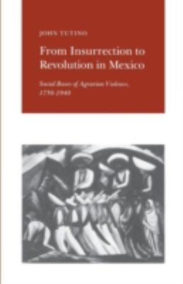 From Insurrection to Revolution in Mexico Social Bases of Agrarian Violence, 1750-1940