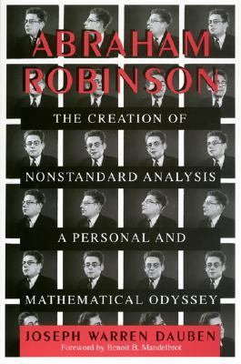Abraham Robinson : The Creation of Nonstandard Analysis, A Personal and Mathematical Odyssey