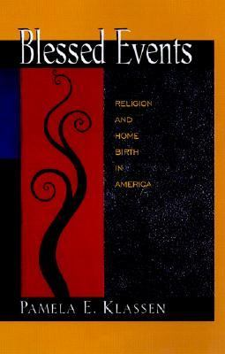 Blessed Events Religion and Home Birth in America