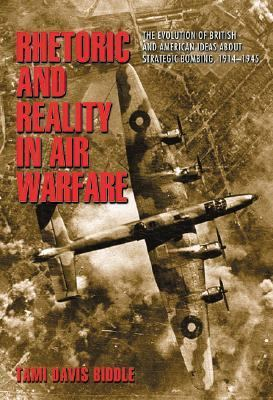 Rhetoric and Reality in Air Warfare The Evolution of British and American Ideas About Strategic Bombing, 1914-1945