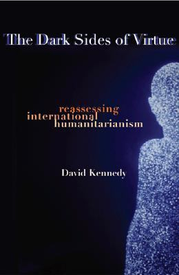 Dark Sides of Virtue Reassessing International Humanitarianism