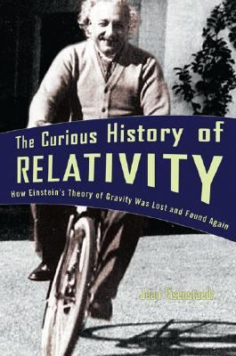 Curious History of Relativity How Einstein's Theory of Gravity Was Lost and Found Again