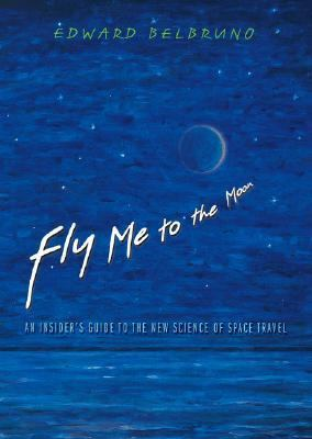 Fly Me to the Moon An Insider's Guide to the New Science of Space Travel
