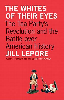The Whites of Their Eyes: The Tea Party's Revolution and the Battle over American History (The Public Square)