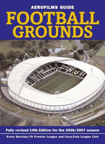 Aerofilms Guide - Football Grounds: Fully Revised 14th Edition For The 2006/2007 Season