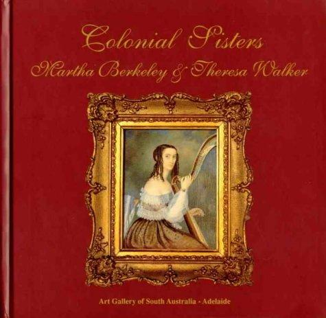 Colonial Sisters Martha Berkeley and Theresa Walker: South Australias First Professional Artists