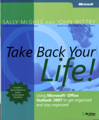 Take Back Your Life! Using Microsoft Office Outlook 2007 to Get Organized & Stay Organized