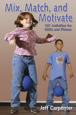 Mix, Match, and Motivate 107 Activities for Skills and Fitness