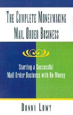 Complete Moneymaking Mail Order Business Starting a Successful Mail Order Business With No Money