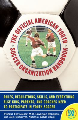 Official American Youth Soccer Organization Handbook Rules, Regulations, Skills, and Everything Else Kids, Parents, and Coaches Need to Partcipate in Youth Soccer