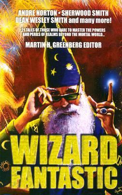 Wizard Fantastic 21 Tales of Those Who Dare to Master the Powers and Perils of Realms Beyond the Mortal World
