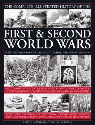 Complete Illustrated History of the First and Second World Wars : An Authoritative Account of Two of the Deadliest Conflicts in Human History with Details of Decisive Encounters and Landmark Engagements