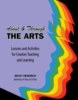 About and Through the Arts: Lessons and Activities for Creative Teaching and Learning