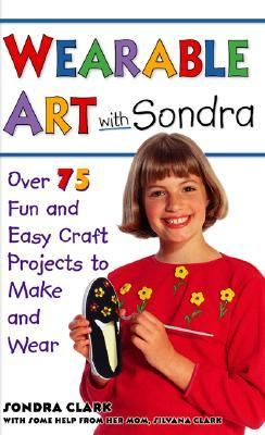 Wearable Art with Sondra: Over 75 Fun and Easy Craft Projects to Make and Wear - Sondra Clark - Paperback