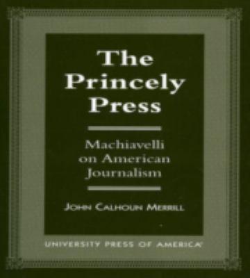 Princely Press Machiavelli on American Journalism