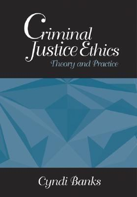 Criminal Justice Ethics Theory and Practice