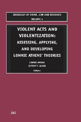 Violent Acts and Violentization Assessing, Applying, and Developng Lonnie Athens' Theories