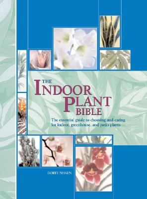 Indoor Plant Bible The Essential Guide To Choosing And Caring For Indoor, Greenhouse, And Patio Plants