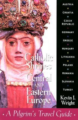 Catholic Shrines of Central and Eastern Europe A Pilgrim's Travel Guide