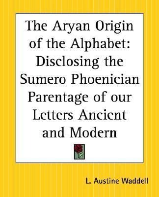 Aryan Origin Of The Alphabet Disclosing The Sumero Phoenician Parentage Of Our Letters Ancient And Modern