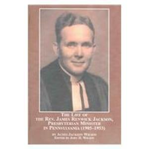 The Life Of The Rev. James Renwick Jackson, Presbyterian Minister In Pennsylvania (1905-1953) (Mellen Lives)