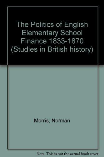 The Politics of English Elementary School Finance, 1833-1870 (Studies in British History, V. 72)