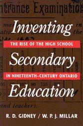 Inventing Secondary Education: The Rise of the High School in Nineteenth-Century Ontario