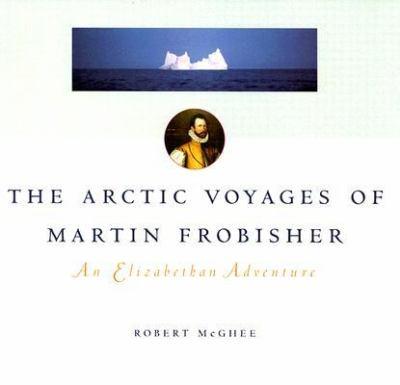 Arctic Voyages of Martin Forbisher An Elizabethan Adenture