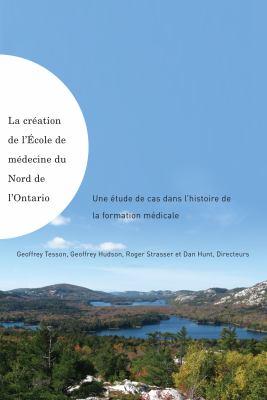 La Creation De L'Ecole De Medecine Du Nord De L'Ontario / Making of the Northern Ontario School of Medicine: Une Etude De Cas Dans L'histoire De La Formation Medicale (French Edition)