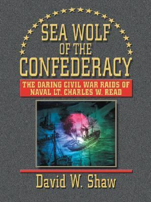 Sea Wolf Of The Confederacy The Daring Civil War Raids Of Naval Lt. Charles W. Read