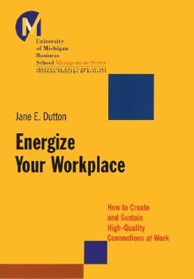Energize Your Workplace How to Create and Sustain High-Quality Connections at Work