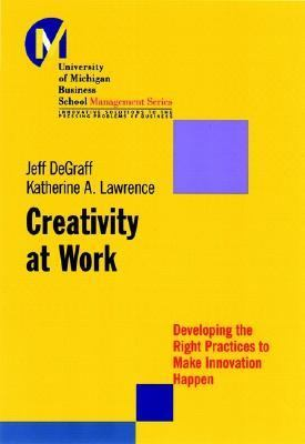 Creativity at Work Developing the Right Practices to Make Innovation Happen