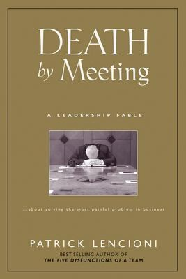 Death by Meeting A Leadership Fable About Solving the Most Painful Problem in Business