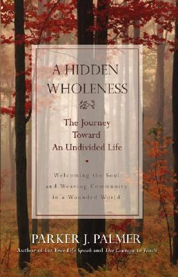 Hidden Wholeness The Journey Toward an Undivided Life  Welcoming the soul and weaving community in a wounded world