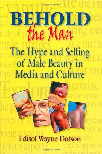 Behold the Man: The Hype and Selling of Male Beauty in Media and Culture (Haworth Gay & Lesbian Studies)