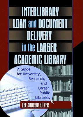 Interlibrary Loan and Document Delivery in the Larger Academic Library A Guide for University, Research, and Larger Public Libraries