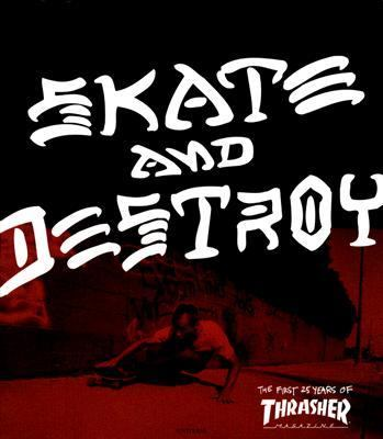Skate And Destroy The First 25 Years of Thrasher Magazine