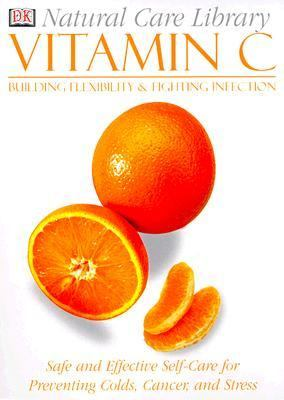 Vitamin C: Safe and Effective Self-Care for Preventing Colds, Cancer, and Stress: Building Flexibility and Fighting Infection