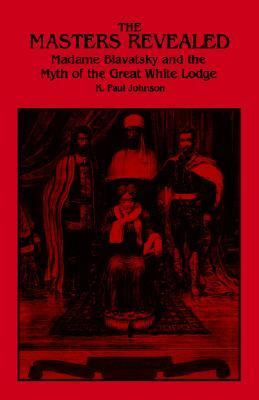 Masters Revealed Madam Blavatsky and the Myth of the Great White Lodge