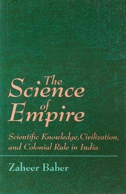 Science of Empire Scientific Knowledge, Civilization, and Colonial Rule in India